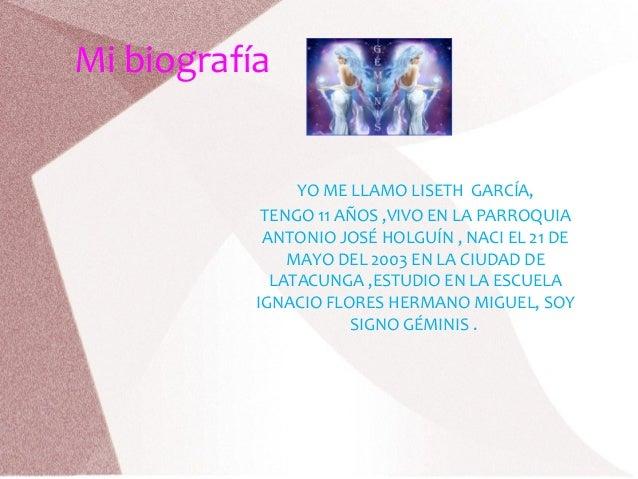 Mi biografía YO ME LLAMO LISETH GARCÍA, TENGO 11 AÑOS ,VIVO EN LA PARROQUIA ANTONIO JOSÉ HOLGUÍN , NACI EL 21 DE MAYO DEL ...