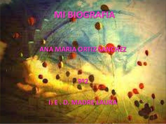 MI BIOGRAFIAANA MARIA ORTIZ SANCHEZ          9º2  I. E . D. MADRE LAURA