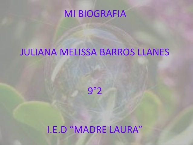 """MI BIOGRAFIAJULIANA MELISSA BARROS LLANES             9°2     I.E.D """"MADRE LAURA"""""""