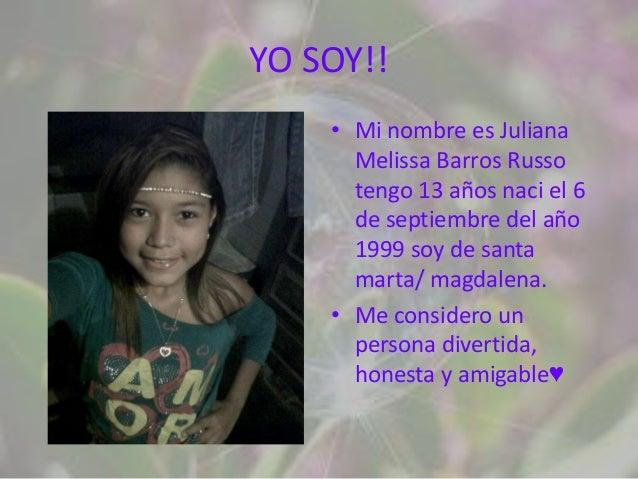 YO SOY!!    • Mi nombre es Juliana      Melissa Barros Russo      tengo 13 años naci el 6      de septiembre del año      ...
