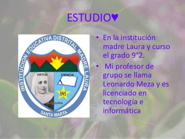 ESTUDIO♥    • En la institución      madre Laura y curso      el grado 9°2.    • Mi profesor de      grupo se llama      L...