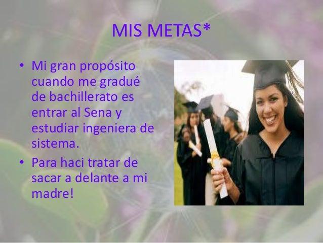 MIS METAS*• Mi gran propósito  cuando me gradué  de bachillerato es  entrar al Sena y  estudiar ingeniera de  sistema.• Pa...