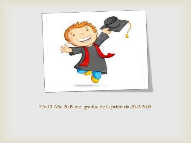 *En El Año 2009 me gradue de la primaria 2002-2009