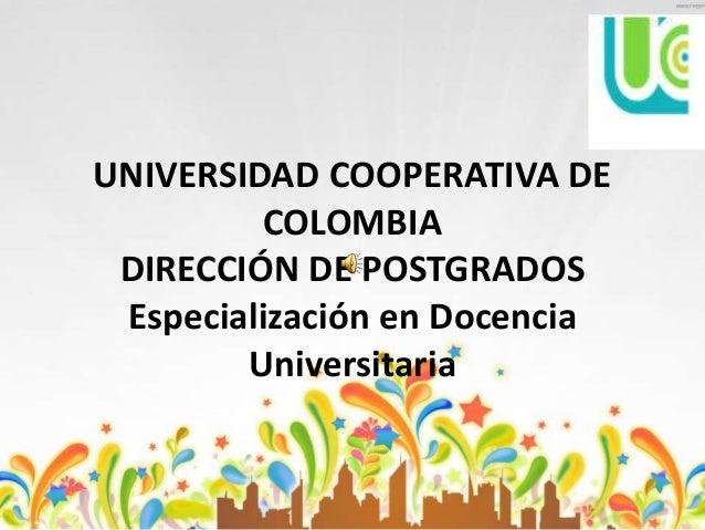 UNIVERSIDAD COOPERATIVA DE COLOMBIA DIRECCIÓN DE POSTGRADOS Especialización en Docencia Universitaria