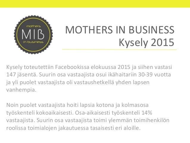 MOTHERS IN BUSINESS Kysely 2015 Kysely toteutettiin Facebookissa elokuussa 2015 ja siihen vastasi 147 jäsentä. Suurin osa ...