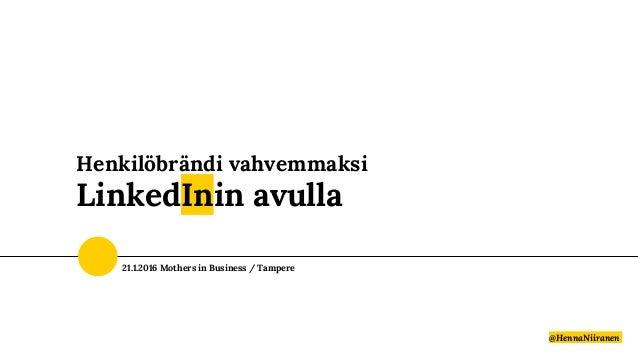 Henkilöbrändi vahvemmaksi LinkedInin avulla @HennaNiiranen 21.1.2016 Mothers in Business / Tampere
