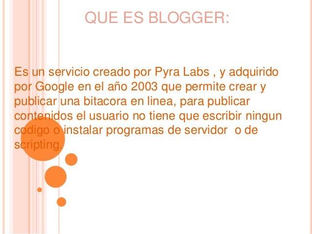 QUE ES BLOGGER:  Es un servicio creado por Pyra Labs , y adquirido  por Google en el año 2003 que permite crear y  publica...