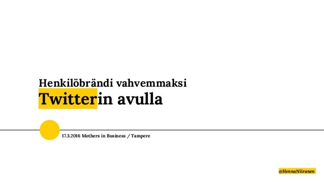 Henkilöbrändi vahvemmaksi Twitterin avulla @HennaNiiranen 17.3.2016 Mothers in Business / Tampere