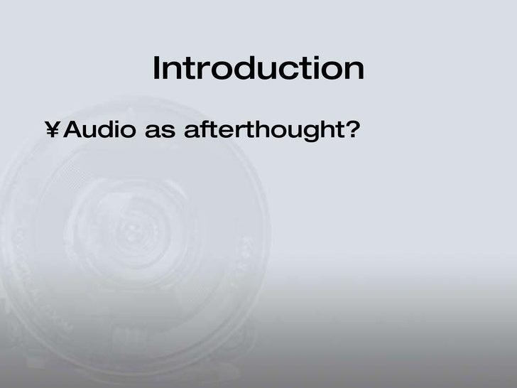 Introduction <ul><li>Audio as afterthought? </li></ul>