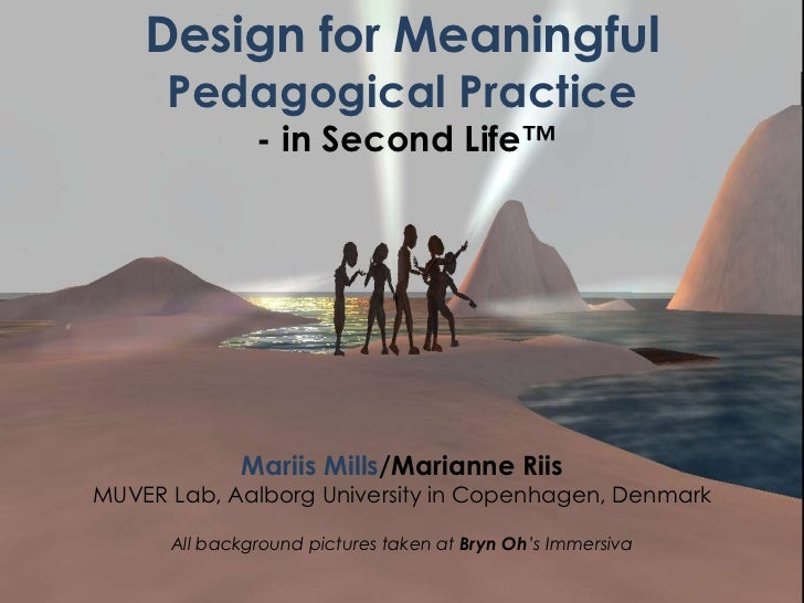 Design for Meaningful      Pedagogical Practice               - in Second Life™             Mariis Mills/Marianne RiisMUVE...