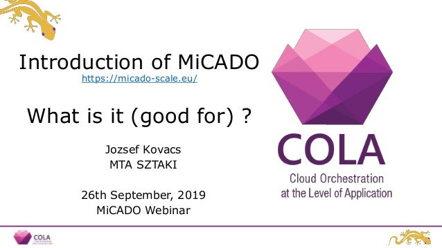 Introduction of MiCADO https://micado-scale.eu/ What is it (good for) ? Jozsef Kovacs MTA SZTAKI 26th September, 2019 MiCA...