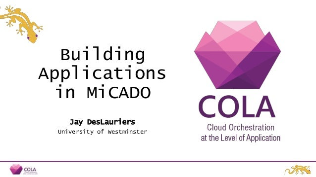 Building Applications in MiCADO Jay DesLauriers University of Westminster