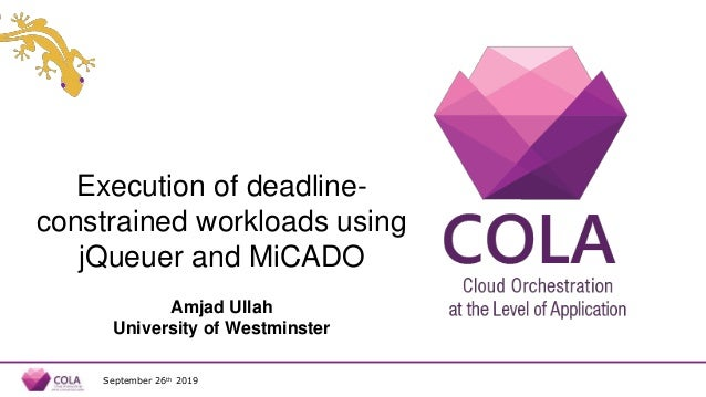 Execution of deadline- constrained workloads using jQueuer and MiCADO Amjad Ullah University of Westminster September 26th...