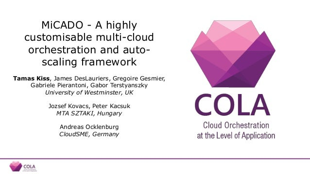 MiCADO - A highly customisable multi-cloud orchestration and auto- scaling framework Tamas Kiss, James DesLauriers, Gregoi...