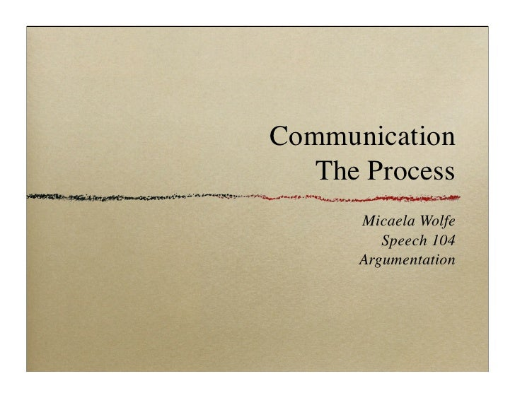 Communication   The Process      Micaela Wolfe         Speech 104      Argumentation