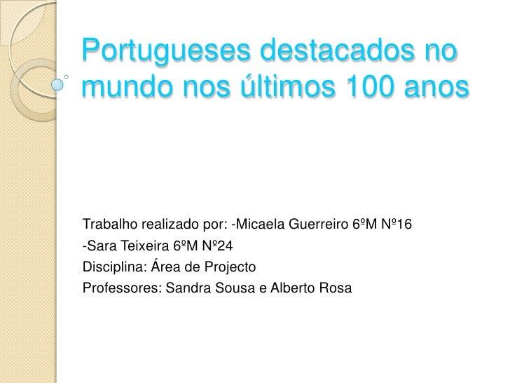 Portugueses destacados no mundo nos últimos 100 anos <br />Trabalho realizado por: -Micaela Guerreiro 6ºM Nº16<br />-Sara ...