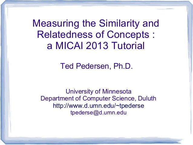 Measuring the Similarity and Relatedness of Concepts : a MICAI 2013 Tutorial Ted Pedersen, Ph.D. University of Minnesota D...