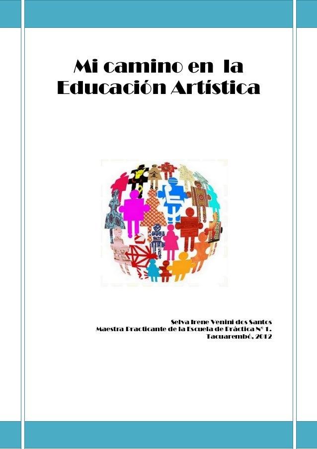 Mi camino en la Educación Artística Selva Irene Venini dos Santos Maestra Practicante de la Escuela de Práctica Nº 1. Tacu...
