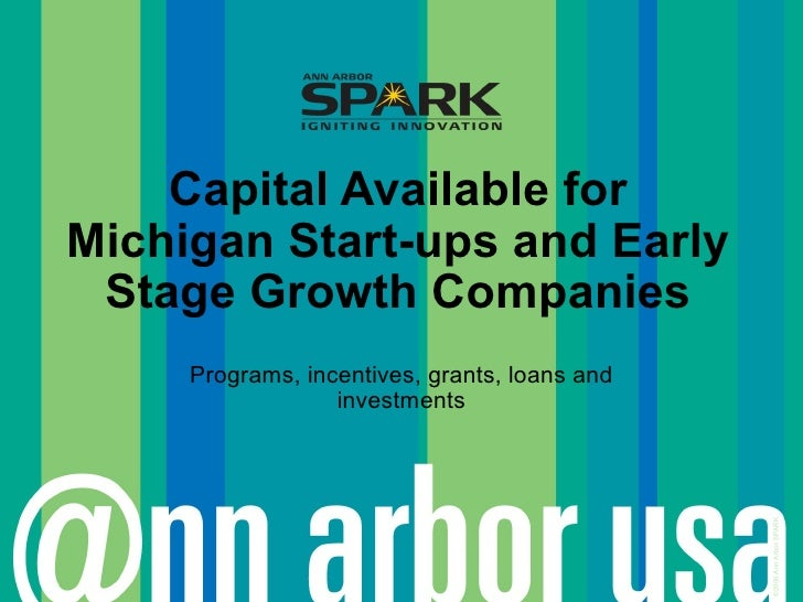 Capital Available for Michigan Start-ups and Early  Stage Growth Companies      Programs, incentives, grants, loans and   ...