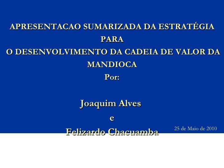 APRESENTACAO SUMARIZADA DA ESTRATÉGIA PARA  O DESENVOLVIMENTO DA CADEIA DE VALOR DA MANDIOCA Por: Joaquim Alves  e Felizar...