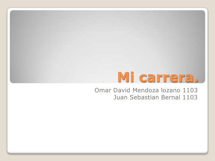 Mi carrera.<br />Omar David Mendoza lozano 1103<br />Juan Sebastian Bernal 1103<br />
