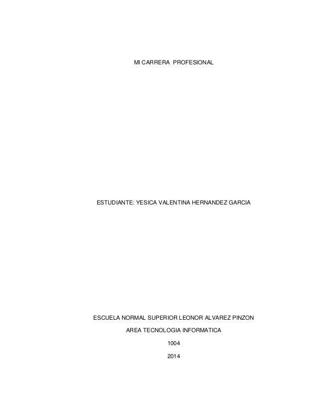 MI CARRERA PROFESIONAL  ESTUDIANTE: YESICA VALENTINA HERNANDEZ GARCIA  ESCUELA NORMAL SUPERIOR LEONOR ALVAREZ PINZON  AREA...
