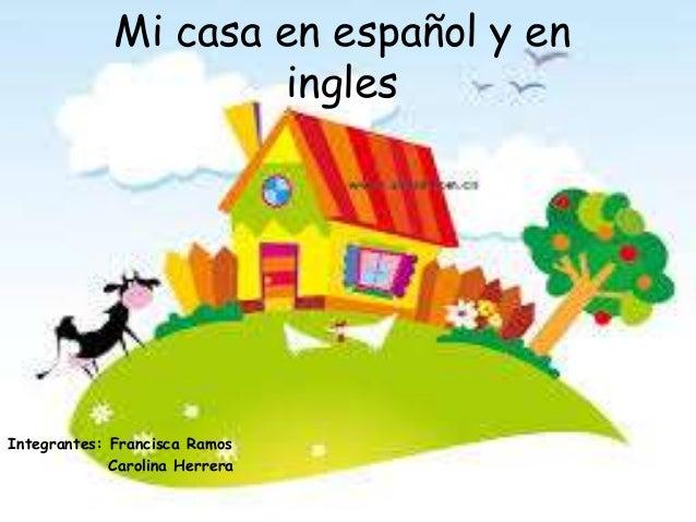 Mi casa en español y eninglesIntegrantes: Francisca RamosCarolina Herrera