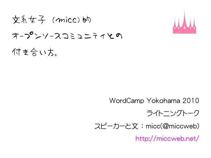 文系女子 (micc) 的 オープンソースコミュニティとの 付き合い方。                        WordCamp Yokohama 2010                             ライトニングトーク  ...