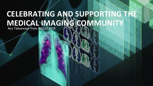 Key Takeaways from MICCAI 2018 CELEBRATING AND SUPPORTING THE MEDICAL IMAGING COMMUNITY