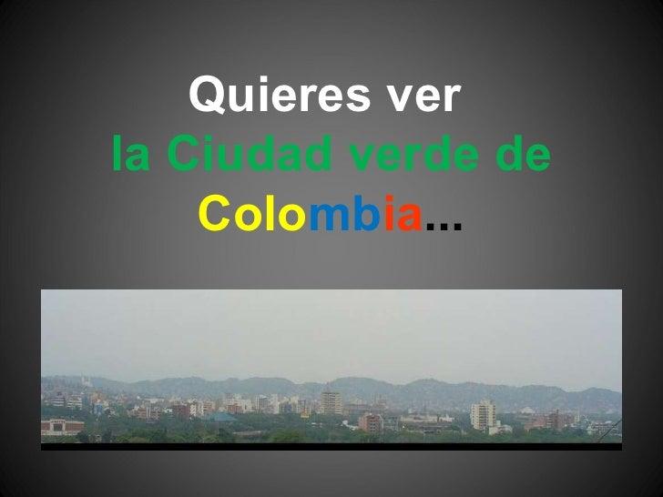 Quieres ver  la Ciudad verde de  Colo mb ia ...