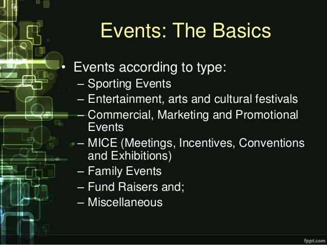 Events: The Basics• Events according to type:  – Sporting Events  – Entertainment, arts and cultural festivals  – Commerci...