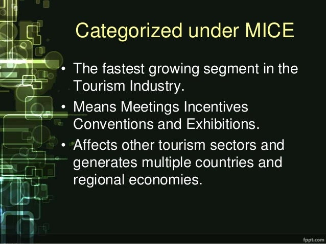 Categorized under MICE• The fastest growing segment in the  Tourism Industry.• Means Meetings Incentives  Conventions and ...