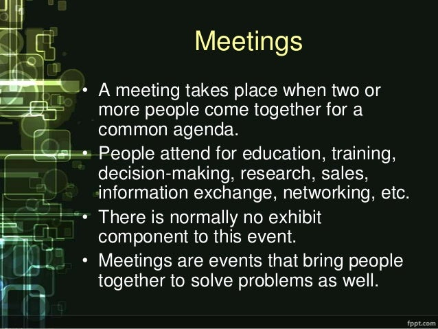 Meetings• A meeting takes place when two or  more people come together for a  common agenda.• People attend for education,...
