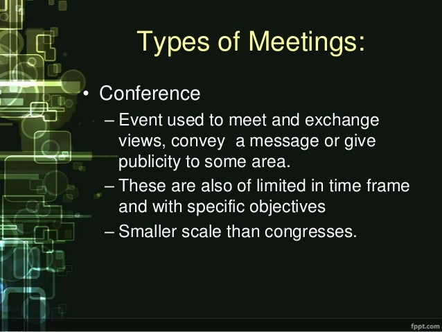 Types of Meetings:• Conference  – Event used to meet and exchange    views, convey a message or give    publicity to some ...