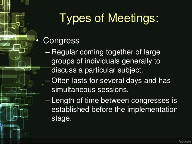 Types of Meetings:• Congress  – Regular coming together of large    groups of individuals generally to    discuss a partic...