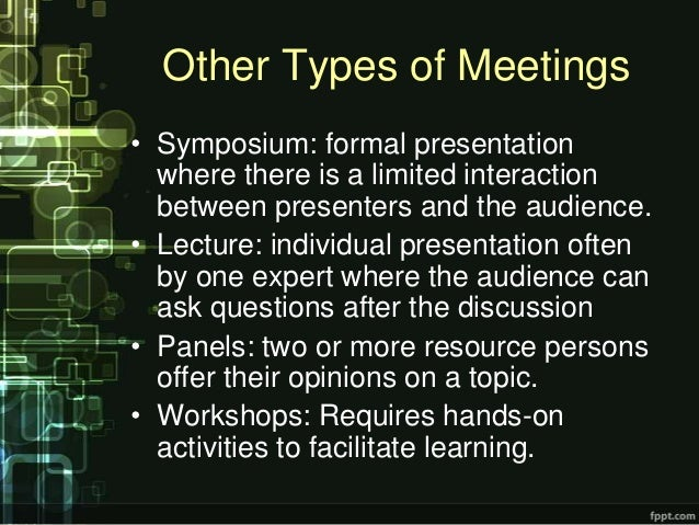 Other Types of Meetings• Symposium: formal presentation  where there is a limited interaction  between presenters and the ...