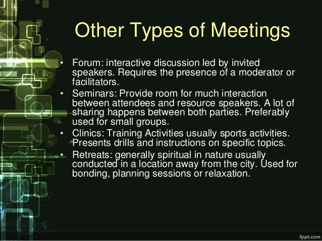 Other Types of Meetings• Forum: interactive discussion led by invited  speakers. Requires the presence of a moderator or  ...