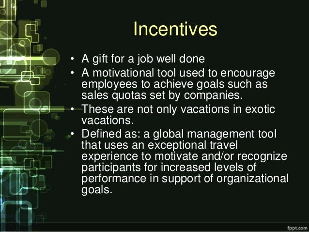 Incentives• A gift for a job well done• A motivational tool used to encourage  employees to achieve goals such as  sales q...