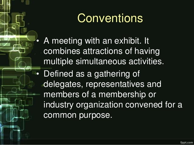 Conventions• A meeting with an exhibit. It  combines attractions of having  multiple simultaneous activities.• Defined as ...