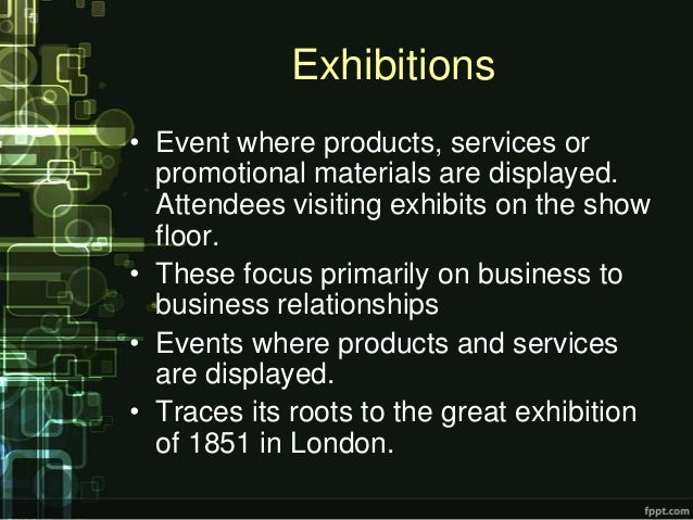 Exhibitions• Event where products, services or  promotional materials are displayed.  Attendees visiting exhibits on the s...