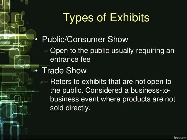 Types of Exhibits• Public/Consumer Show  – Open to the public usually requiring an    entrance fee• Trade Show  – Refers t...