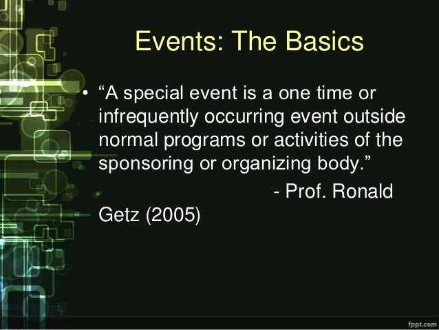 """Events: The Basics• """"A special event is a one time or  infrequently occurring event outside  normal programs or activities..."""