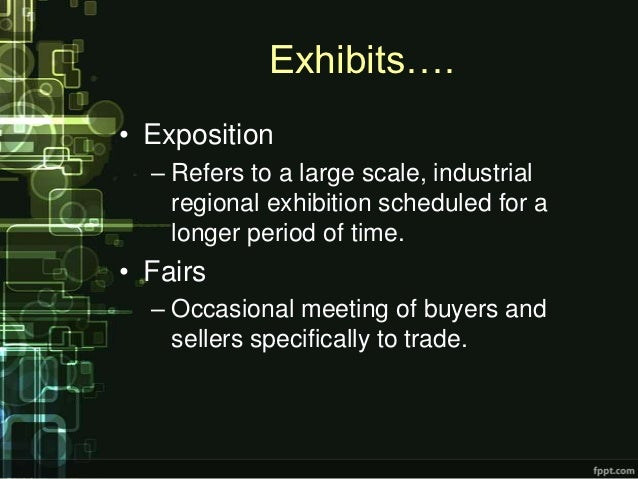 Exhibits….• Exposition  – Refers to a large scale, industrial    regional exhibition scheduled for a    longer period of t...