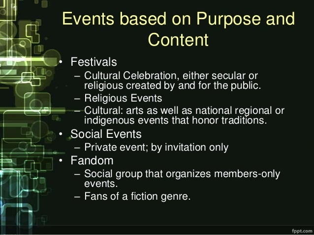Events based on Purpose and          Content• Festivals  – Cultural Celebration, either secular or    religious created by...