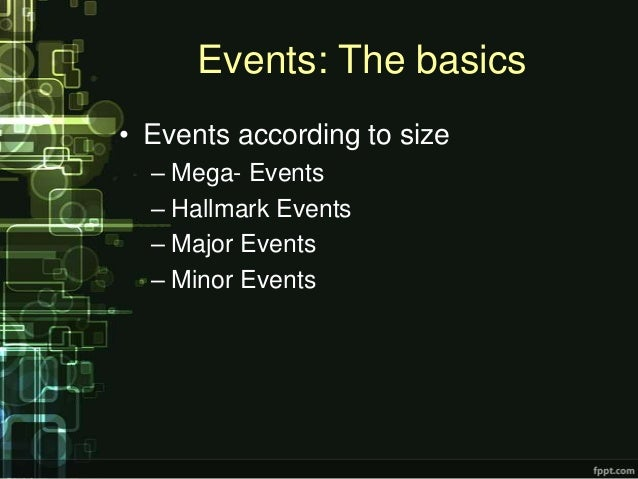 Events: The basics• Events according to size  – Mega- Events  – Hallmark Events  – Major Events  – Minor Events
