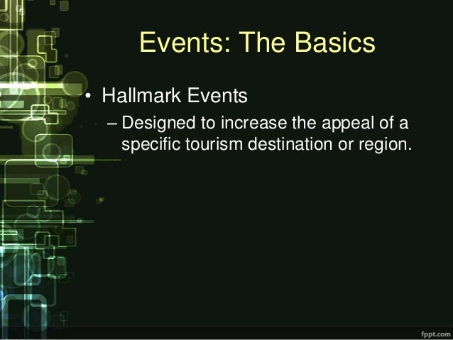 Events: The Basics• Hallmark Events  – Designed to increase the appeal of a    specific tourism destination or region.
