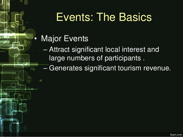 Events: The Basics• Major Events  – Attract significant local interest and    large numbers of participants .  – Generates...