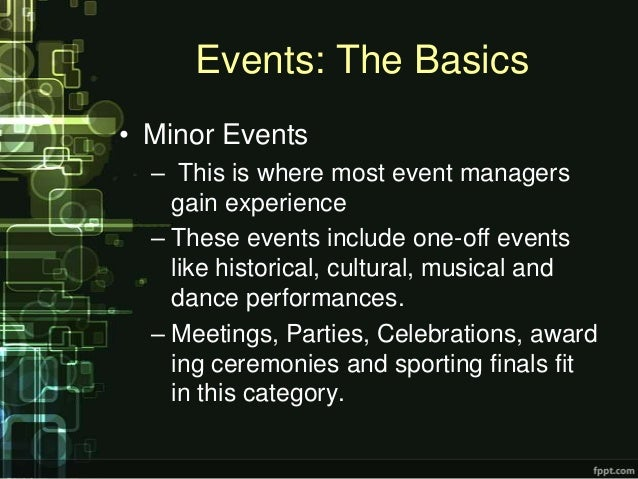 Events: The Basics• Minor Events  – This is where most event managers    gain experience  – These events include one-off e...