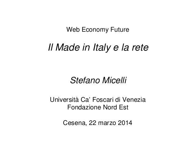 Web Economy Future Il Made in Italy e la rete Stefano Micelli Università Ca' Foscari di Venezia Fondazione Nord Est Cesena...
