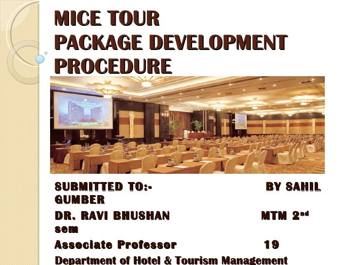 MICE TOUR  PACKAGE DEVELOPMENT PROCEDURE SUBMITTED TO:-  BY SAHIL GUMBER DR. RAVI BHUSHAN  MTM 2 nd  sem Associate Profess...